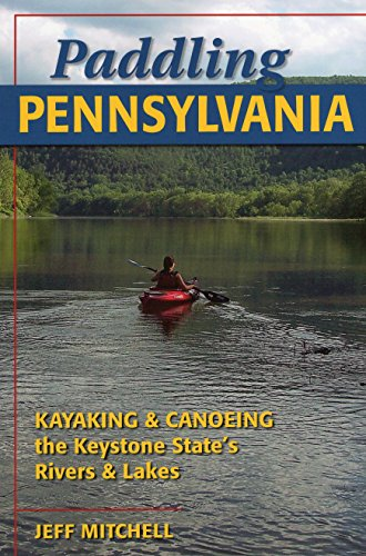 Paddling Pennsylvania: Kayaking & Canoeing the Keystone...
