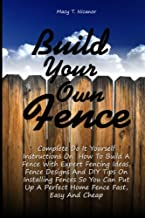 Build Your Own Fence: Complete Do It Yourself Instructions On How To Build A Fence With Expert Fencing Ideas, Fence Design...
