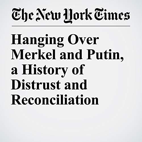 Hanging Over Merkel and Putin, a History of Distrust and Reconciliation copertina