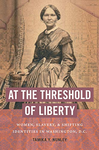 At the Threshold of Liberty: Women, Slavery, and Shifting Identities in Washington, D.C. (The John Hope Franklin Series in African American History and Culture)