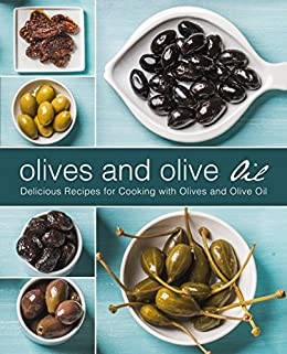 Olives and Olive Oil: Delicious Recipes for Cooking with Olives and Olive Oil (2nd Edition)