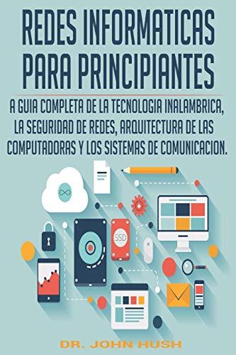 REDES INFORMATICAS PARA PRINCIPIANTES (Spanish Edition): LA GUIA COMPLETA DE LA TECNOLOGIA INALAMBRICA, LA SEGURIDAD DE REDES, ARQUITECTURA DE LAS ... 2 (Computer Programming (Spanish Edition))