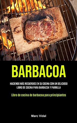 Barbacoa: Haciendo más recuerdos en su cocina con un delicioso libro de cocina para barbacoa y parrilla (Libro de cocina de barbacoa para principiantes)