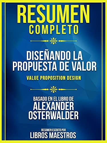 Resumen Completo: Diseñando La Propuesta De Valor (Value Proposition Design) - Basado En El Libro De Alexander Osterwalder (Spanish Edition)