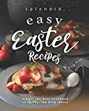 Splendid, Easy Easter Recipes: Simply the Best Cookbook of Springtime Dish Ideas!