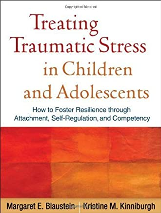 Treating Traumatic Stress in Children and Adolescents: How to Foster Resilience through Attachment, Self-Regulation, and Competency by Margaret E. Blaustein Kristine M. Kinniburgh(2010-03-18)