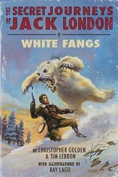 The Secret Journeys of Jack London: White Fangs by [Christopher Golden, Tim Lebbon, Ray Lago]