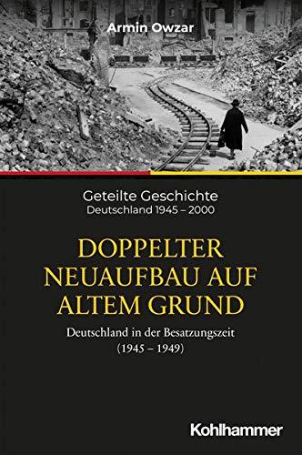Doppelter Neuaufbau Auf Altem Grund: Deutschland in Der Besatzungszeit (1945-1949) (Geteilte Geschic