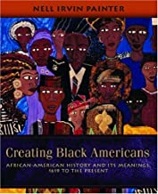 Creating Black Americans: African-American History and Its Meanings, 1619 to the Present