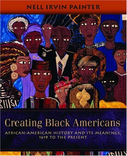Compare Textbook Prices for Creating Black Americans: African-American History and Its Meanings, 1619 to the Present Illustrated Edition ISBN 9780195137569 by Painter, Nell Irvin