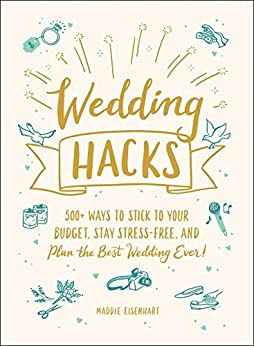 Wedding Hacks: 500+ Ways to Stick to Your Budget, Stay Stress-Free, and Plan the Best Wedding Ever! by [Maddie Eisenhart]