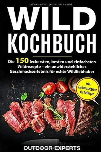 Wild Kochbuch: Die 150 leckersten, besten und einfachsten Wildrezepte – ein unwiderstehliches Geschmackserlebnis für echte Wildliebhaber   inkl. Einkaufsratgeber für Anfänger