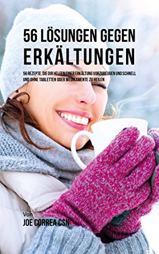 56 Lösungen gegen Erkältungen: 56 Rezepte, die dir helfen einer Erkältung vorzubeugen und schnell und ohne Tabletten oder Medikamente zu heilen