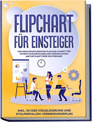 Flipchart für Einsteiger: Von der strukturierten Planung Schritt für Schritt zur erfolgreichen Präsentation am Flipchart oder Whiteboard |inkl. 1x1 der ... und Stolperfallen-Vermeidungsplan