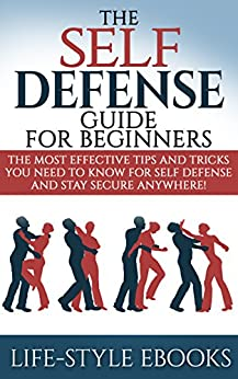 Self Defense: The SELF DEFENSE Guide For Beginners -The Most Effective Tips And Tricks You Need To Know For Self Defense And Stay Secure Anywhere!: (self ... defense training, self defense for women) by [LIFE-STYLE]