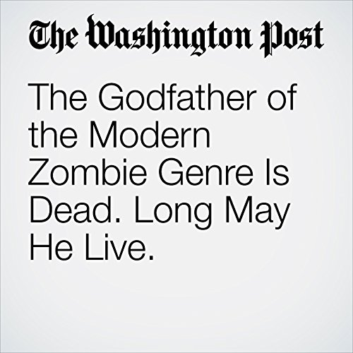 The Godfather of the Modern Zombie Genre Is Dead. Long May He Live. copertina
