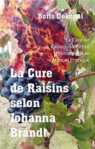 La Cure de Raisin selon Johanna BRANDT: La Cure de Raisin, sa Petite Histoire et son Manuel Pratique (Naturopathie t. 1) (French Edition)