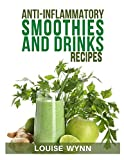 Anti-Inflammatory Smoothies and Drinks Recipes: 70 Smoothies, Teas and Juices, Easy Recipes to Heal...