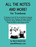 All The Notes And More for Trombone: 70 Studies In Each Of The 12 Tonalities To Develop And Maintain Tone, Tonguing, Technique, Flexibility, ... Players No Matter What Styles You Play
