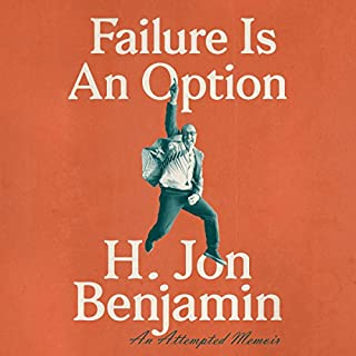 Failure Is an Option     An Attempted Memoir              By:                                                                                                                                 H. Jon Benjamin                               Narrated by:                                                                                                                                 H. Jon Benjamin                      Length: 4 hrs and 58 mins     2,482 ratings     Overall 4.4