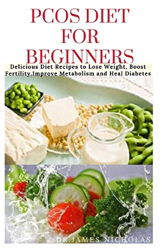 PCOS DIET FOR BEGINNERS: Delicious Diet Recipes to Lose Weight, Boost Fertility and Improve Metabolism and Heal Diabetes