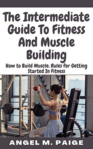 The Intermediate Guide To Fitness And Muscle Building: How to Build Muscle: Rules for Getting Started In Fitness (English Edition)