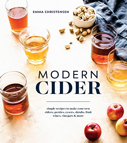 Modern Cider: Simple Recipes to Make Your Own Ciders, Perries, Cysers, Shrubs, Fruit Wines, Vinegars, and More (English Edition)