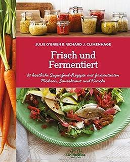 Frisch und Fermentiert: 85 köstliche Rezepte mit fermentier