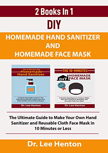 DIY Homemade Hand Sanitizer and Homemade Face Mask (2 Books In 1): The Ultimate Guide to Make Your Own Hand Sanitizer and Reusable Cloth Face Mask in 10 Minutes or Less
