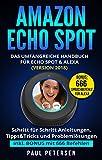 Amazon Echo Spot: Das umfangreiche Handbuch für Echo Spot & Alexa (Version 2018) - Schritt für Schritt Anleitungen, Tipps&Tricks und Problemlösungen inkl. BONUS mit 666 Befehlen (German Edition)