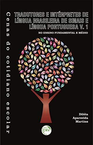 Cenas do cotidiano escolar: tradutores e intérpretes de língua brasileira de sinais e língua portuguesa no ensino fundamental e médio - Vol. 1: Volume 1