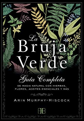 La bruja verde: Guía completa de magia natural con hierbas, flores, aceites...