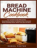 Bread Machine Cookbook: Your Complete Guide With the Best Bread Machine Recipes for Baking Perfect Homemade Bread (Including Classic, Gluten-Free, Keto and More)