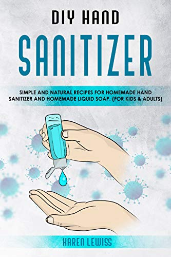DIY Hand Sanitizer: Simple and Natural Recipes for Homemade Hand Sanitizer & Homemade Liquid Soap. (For Kids and Adults) (English Edition)