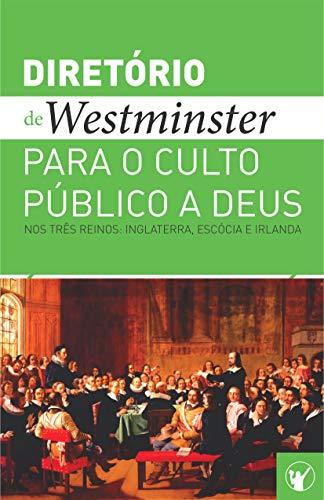 Diretório de Culto de Westminster: Um Diretório para o Culto Público a Deus nos Três Reinos: Inglaterra, Escócia e Irlanda