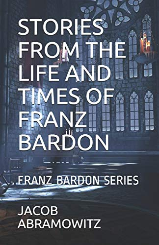 STORIES FROM THE LIFE AND TIMES OF FRANZ BARDON: BOOK 4 IN THE FRANZ BARDON SERIES