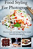 Food Styling For Photography: A guide to arranging and styling food for the camera (Food Photography guide Book 1) (English Edition)