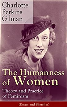 The Humanness of Women: Theory and Practice of Feminism (Essays and Sketches): Studies and thoughts by the famous American writer, feminist, social reformer ... known for The Yellow Wallpaper story by [Charlotte Perkins Gilman]