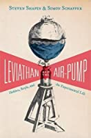 Leviathan and the Air-Pump: Hobbes, Boyle, and the Experimental Life (Princeton Classics)