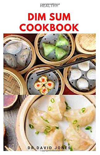 HEALTHY DIM SUM COOKBOOK: Delicious healthy recipes for dumplings, rolls, buns and other small snacks