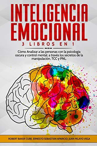 Inteligencia Emocional: 3 Libros en 1 - Cómo Analizar a las personas con la psicología oscura y control mental; a través los secretos de la manipulación, TCC y PNL