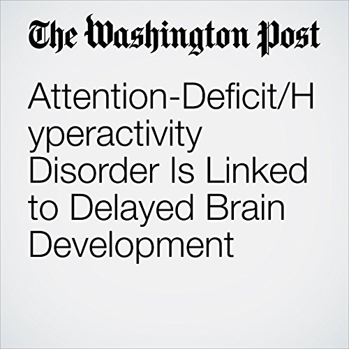 Attention-Deficit/Hyperactivity Disorder Is Linked to Delayed Brain Development copertina
