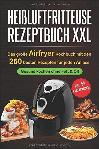 Heißluftfritteuse Rezeptbuch XXL: Das große Airfryer Kochbuch mit den 250 besten Rezepten für jeden Anlass;   Gesund kochen ohne Fett & Öl!;   Bonus: 55 Partysnacks!