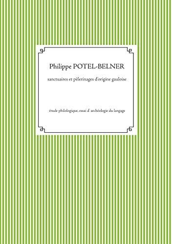 Sanctuaires et pèlerinages d'origine gauloise: Étude philologique, essai d' archéologie du langage (langue-et-histoire t. 185) (French Edition)