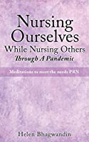 Nursing Ourselves While Nursing Others Through A Pandemic: Meditations to meet the needs PRN