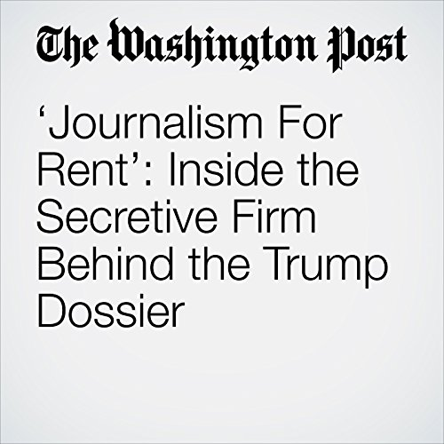 'Journalism For Rent': Inside the Secretive Firm Behind the Trump Dossier copertina