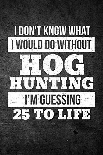 I Don't Know What I Would Do Without Hog Hunting I'm Guessing 25 To Life: Funny Hunting Journal For Boar Hunters: Blank Lined Notebook For Hunt Season To Write Notes & Writing
