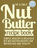 NUT BUTTER RECIPES: Simple, Healthy, Decadent DIY Nut Butter Recipes For Weight Loss And Vitality (English Edition)
