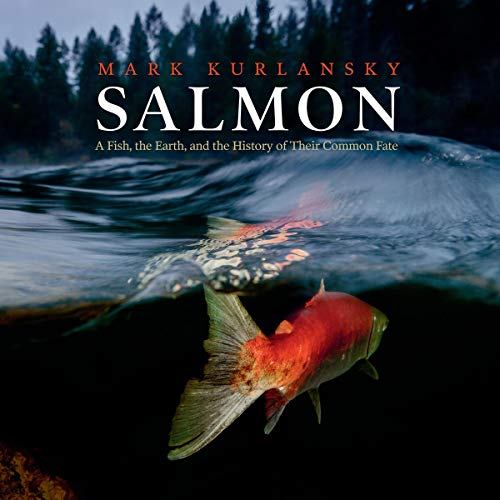 Salmon: A Fish, the Earth, and the History of Their Common Fate