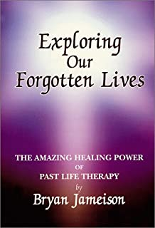 Exploring Our Forgotten Lives: The Amazing Healing Power of Past Life Therapy